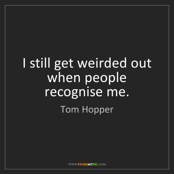 Tom Hopper: I still get weirded out when people recognise me.