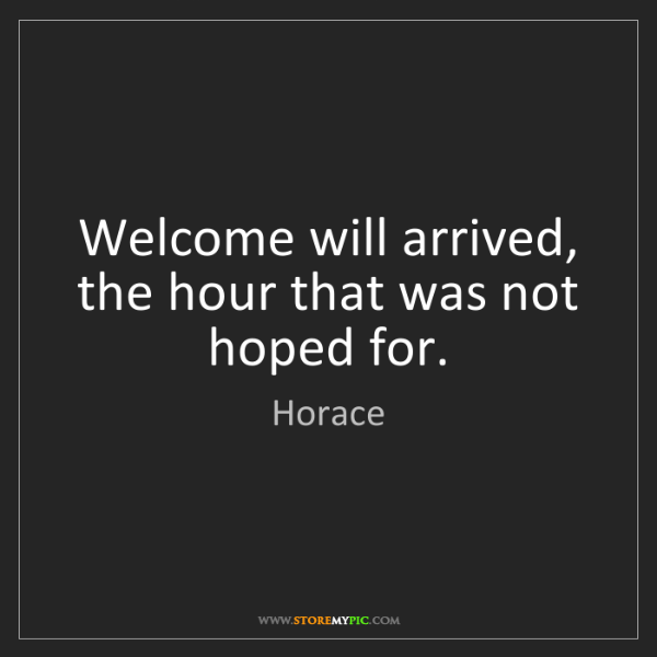 Horace: Welcome will arrived, the hour that was not hoped for.