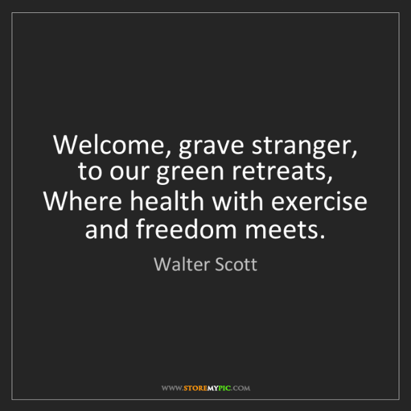 Walter Scott: Welcome, grave stranger, to our green retreats, Where...