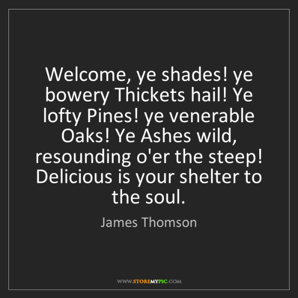 James Thomson: Welcome, ye shades! ye bowery Thickets hail! Ye lofty...
