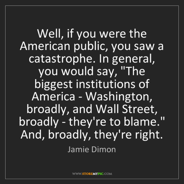 Jamie Dimon: Well, if you were the American public, you saw a catastrophe....