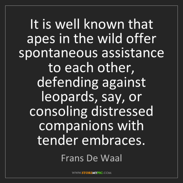Frans De Waal: It is well known that apes in the wild offer spontaneous...