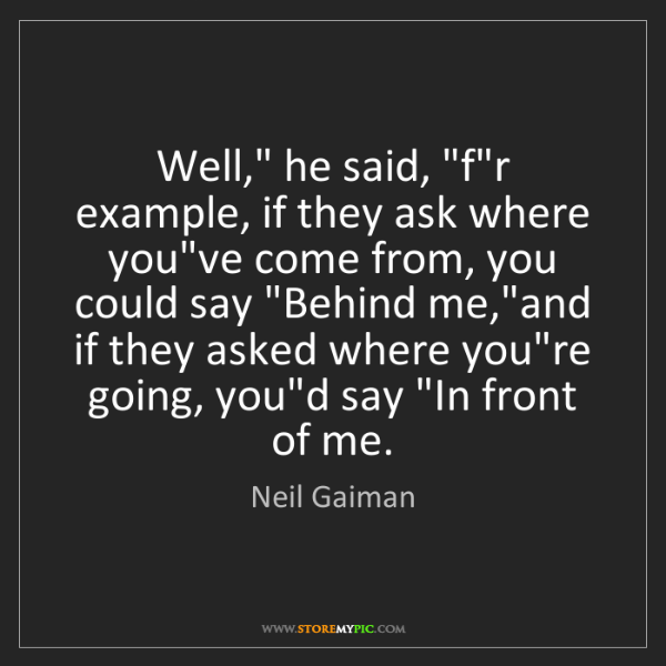 """Neil Gaiman: Well,"""" he said, 'for example, if they ask where you've..."""