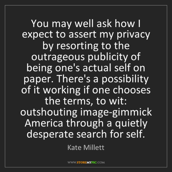 Kate Millett: You may well ask how I expect to assert my privacy by...