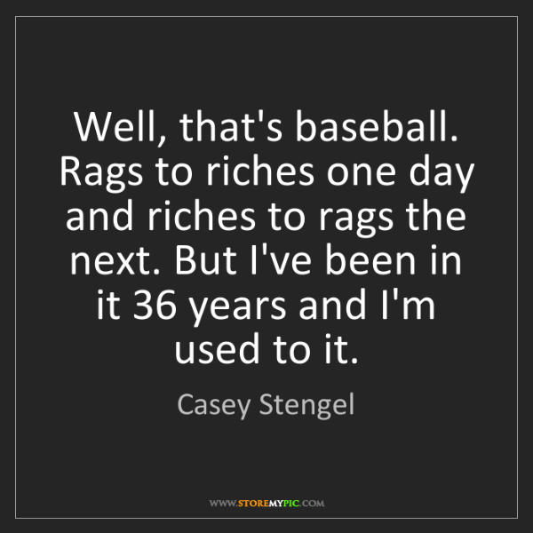 Casey Stengel: Well, that's baseball. Rags to riches one day and riches...