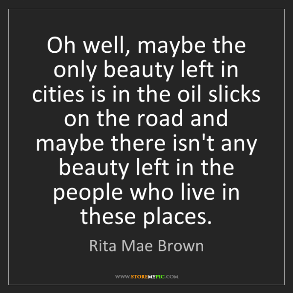 Rita Mae Brown: Oh well, maybe the only beauty left in cities is in the...