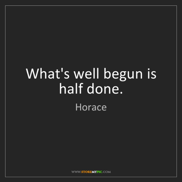 Horace: What's well begun is half done.