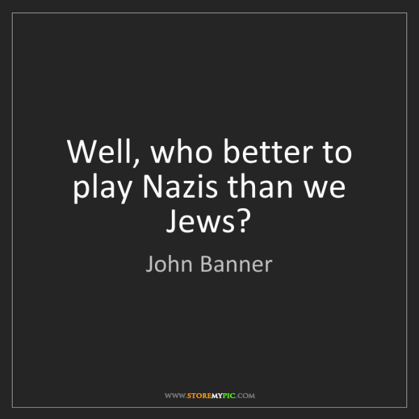 John Banner: Well, who better to play Nazis than we Jews?