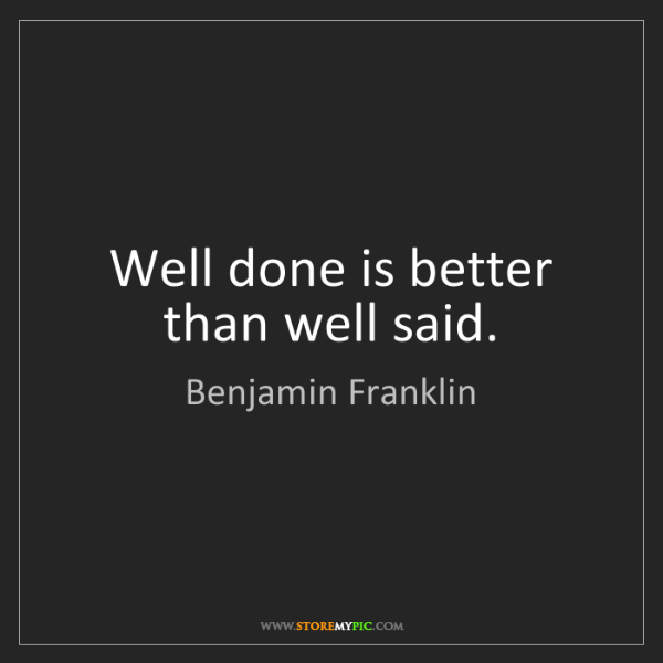 Benjamin Franklin: Well done is better than well said.