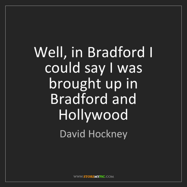 David Hockney: Well, in Bradford I could say I was brought up in Bradford...
