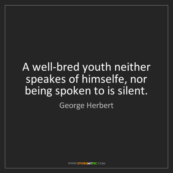 George Herbert: A well-bred youth neither speakes of himselfe, nor being...