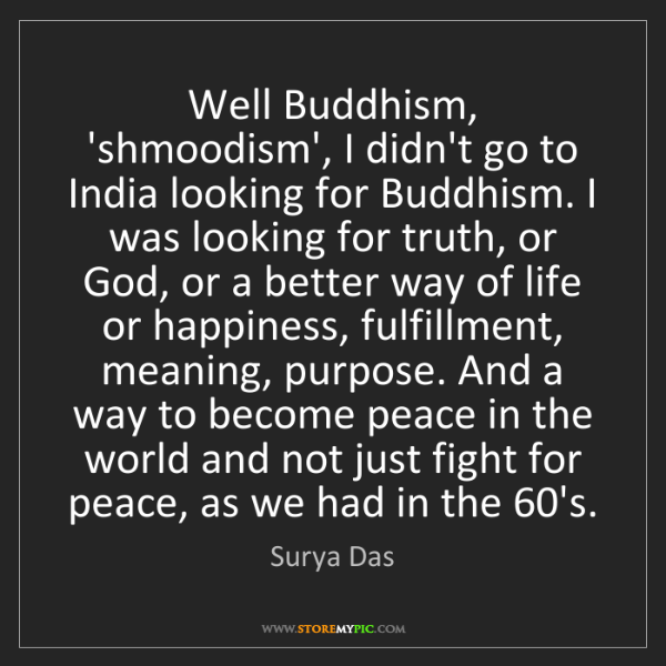 Surya Das: Well Buddhism, 'shmoodism', I didn't go to India looking...