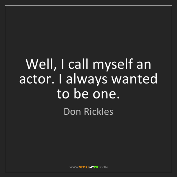 Don Rickles: Well, I call myself an actor. I always wanted to be one.
