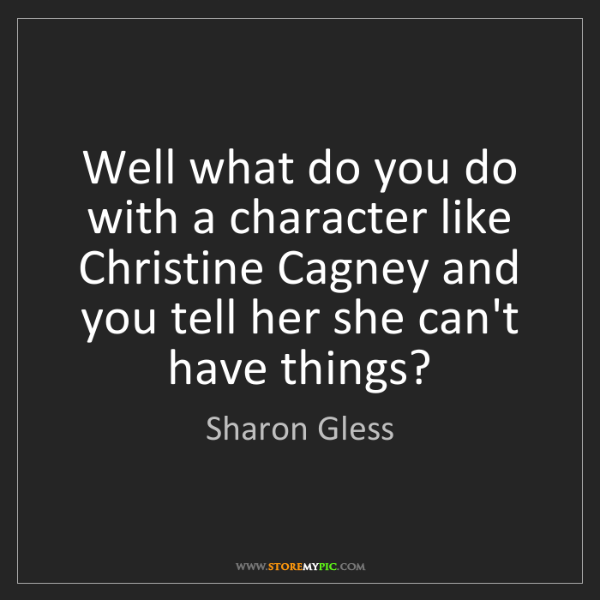 Sharon Gless: Well what do you do with a character like Christine Cagney...