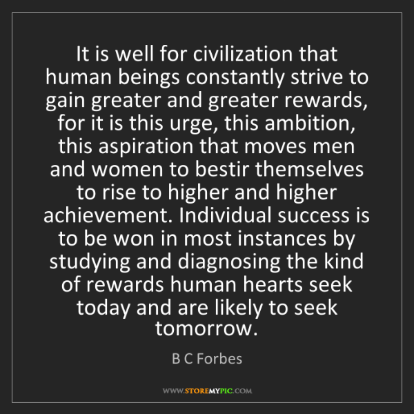B C Forbes: It is well for civilization that human beings constantly...