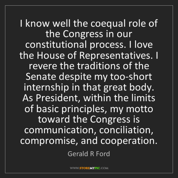 Gerald R Ford: I know well the coequal role of the Congress in our constitutional...