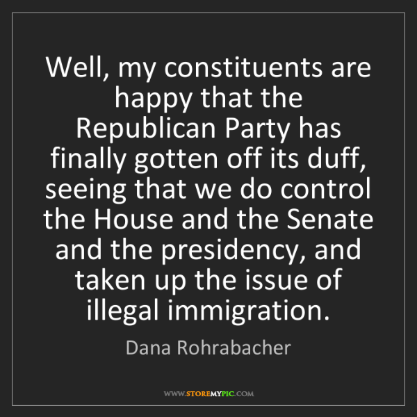 Dana Rohrabacher: Well, my constituents are happy that the Republican Party...