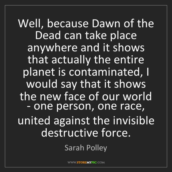 Sarah Polley: Well, because Dawn of the Dead can take place anywhere...