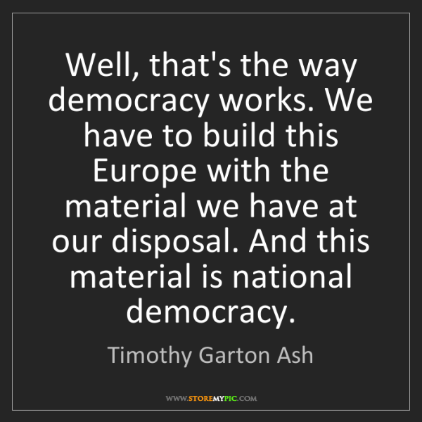 Timothy Garton Ash: Well, that's the way democracy works. We have to build...