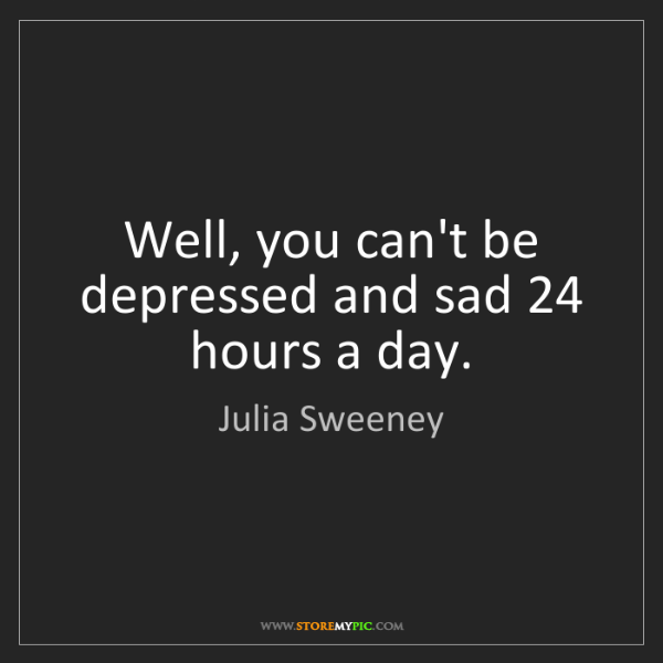 Julia Sweeney: Well, you can't be depressed and sad 24 hours a day.