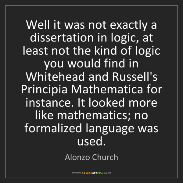 Alonzo Church: Well it was not exactly a dissertation in logic, at least...
