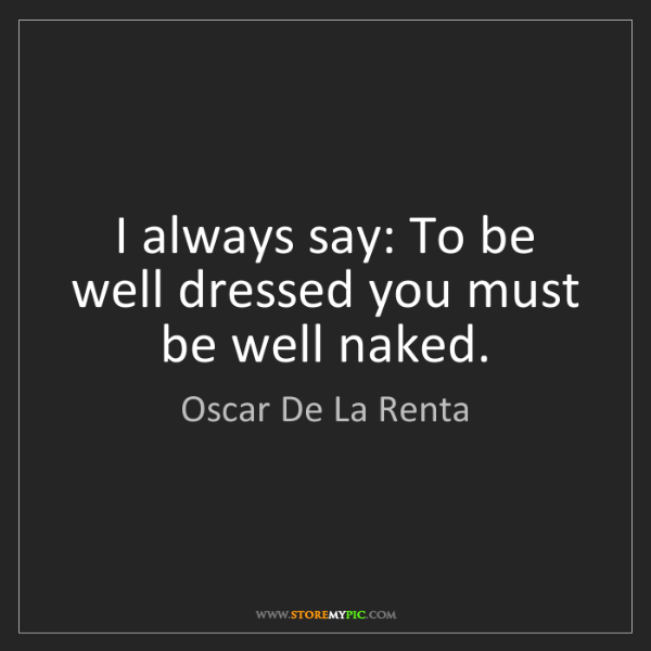 Oscar De La Renta: I always say: To be well dressed you must be well naked.