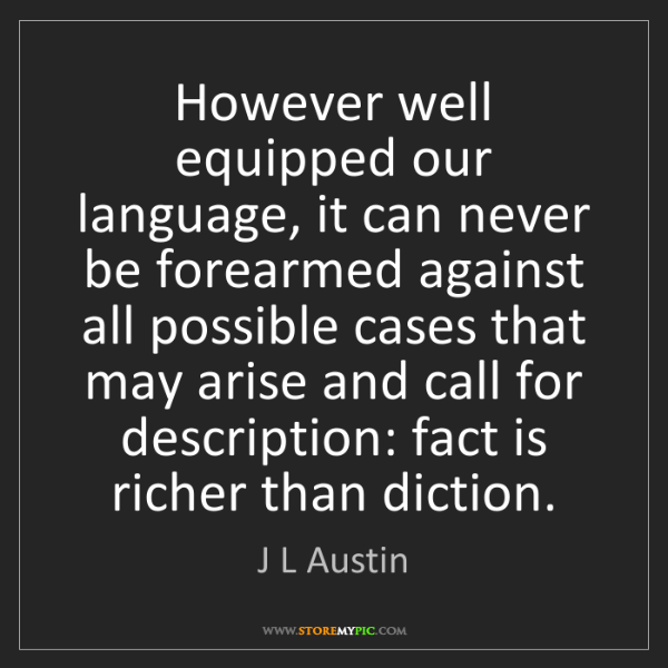 J L Austin: However well equipped our language, it can never be forearmed...