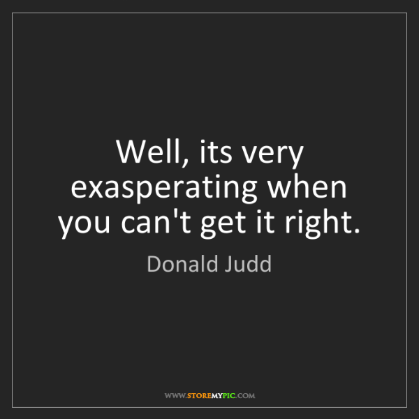 Donald Judd: Well, its very exasperating when you can't get it right.
