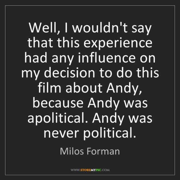 Milos Forman: Well, I wouldn't say that this experience had any influence...