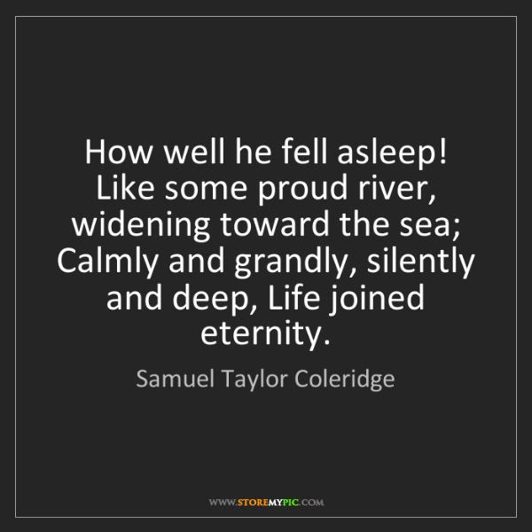 Samuel Taylor Coleridge: How well he fell asleep! Like some proud river, widening...
