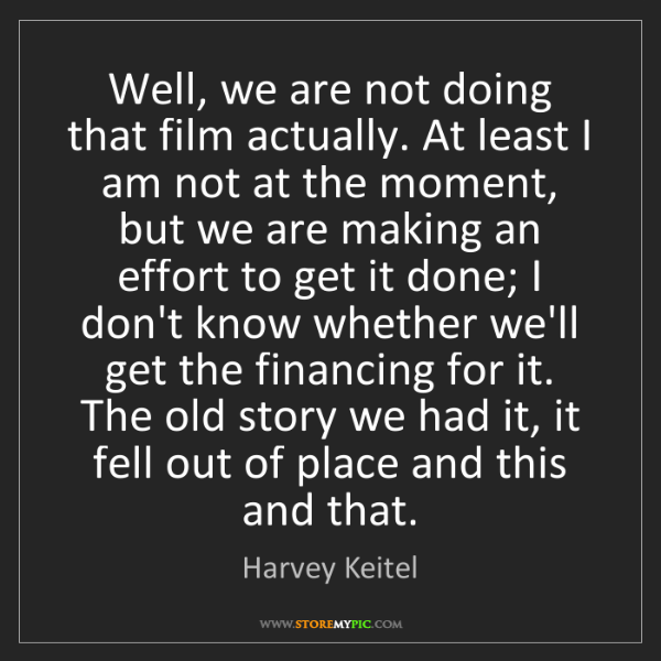 Harvey Keitel: Well, we are not doing that film actually. At least I...