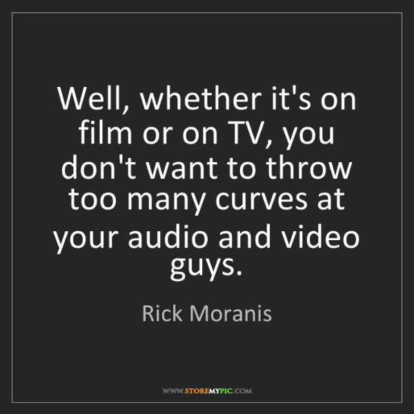 Rick Moranis: Well, whether it's on film or on TV, you don't want to...