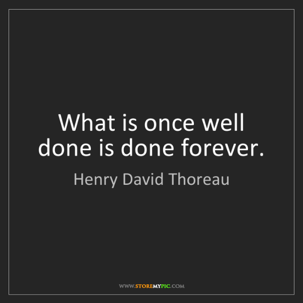 Henry David Thoreau: What is once well done is done forever.