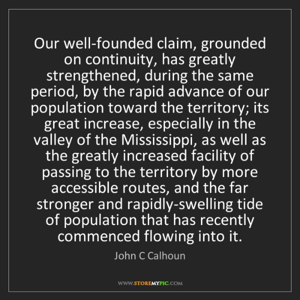 John C Calhoun: Our well-founded claim, grounded on continuity, has greatly...