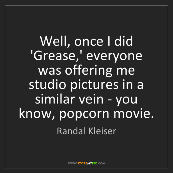 Randal Kleiser: Well, once I did 'Grease,' everyone was offering me studio...