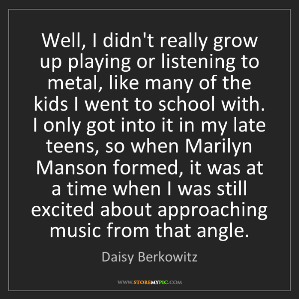 Daisy Berkowitz: Well, I didn't really grow up playing or listening to...