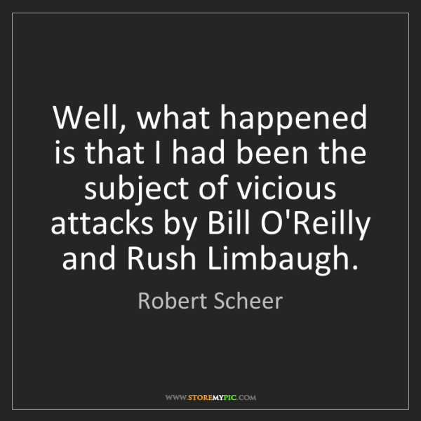 Robert Scheer: Well, what happened is that I had been the subject of...