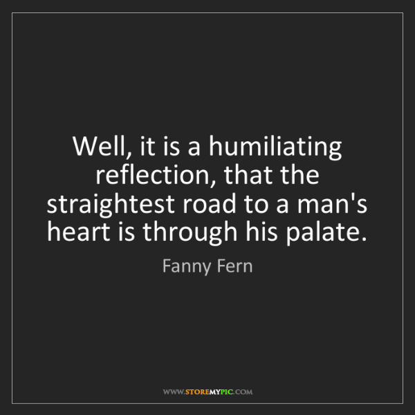 Fanny Fern: Well, it is a humiliating reflection, that the straightest...