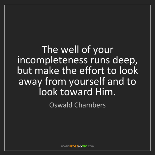 Oswald Chambers: The well of your incompleteness runs deep, but make the...