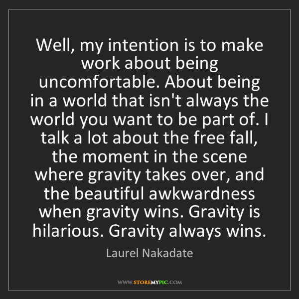 Laurel Nakadate: Well, my intention is to make work about being uncomfortable....