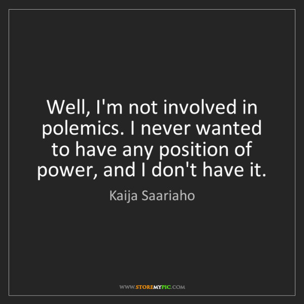 Kaija Saariaho: Well, I'm not involved in polemics. I never wanted to...