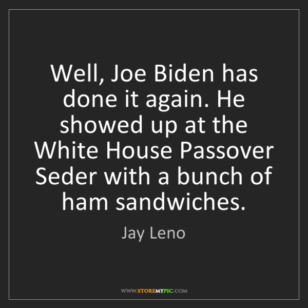 Jay Leno: Well, Joe Biden has done it again. He showed up at the...