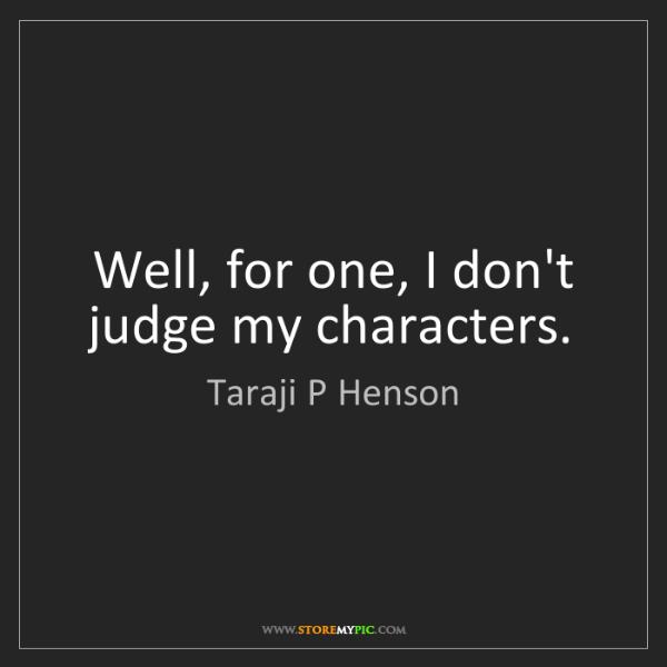 Taraji P Henson: Well, for one, I don't judge my characters.