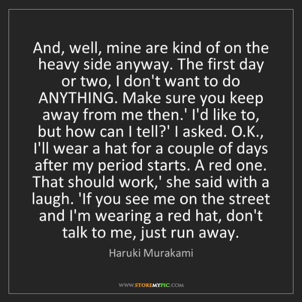 Haruki Murakami: And, well, mine are kind of on the heavy side anyway....