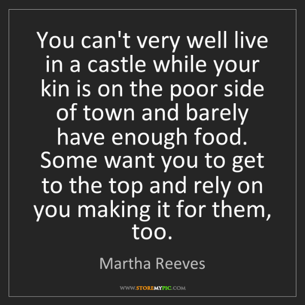 Martha Reeves: You can't very well live in a castle while your kin is...