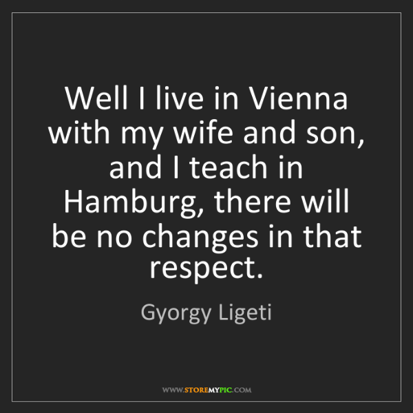 Gyorgy Ligeti: Well I live in Vienna with my wife and son, and I teach...
