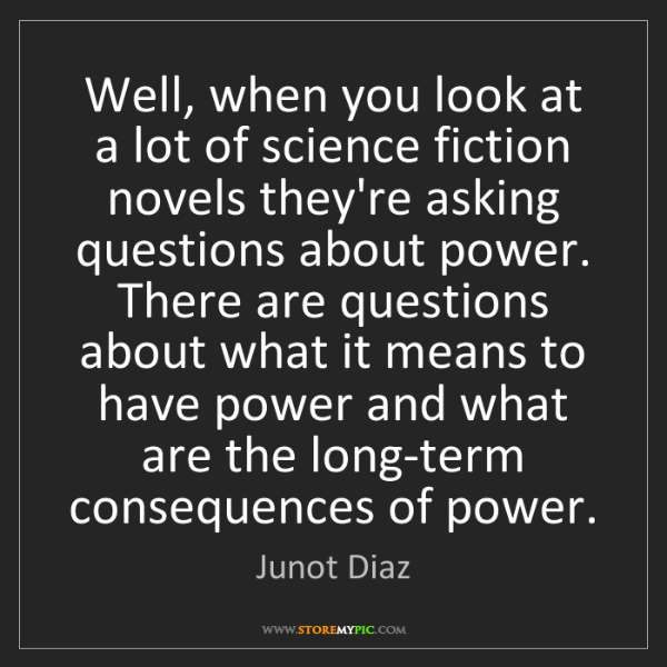 Junot Diaz: Well, when you look at a lot of science fiction novels...