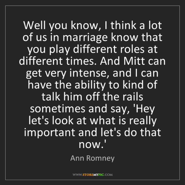 Ann Romney: Well you know, I think a lot of us in marriage know that...