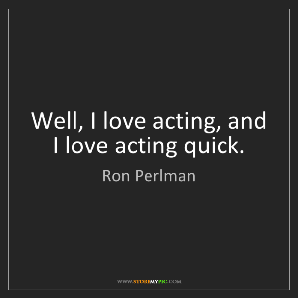 Ron Perlman: Well, I love acting, and I love acting quick.
