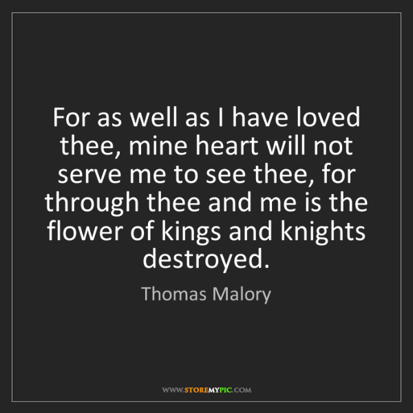 Thomas Malory: For as well as I have loved thee, mine heart will not...